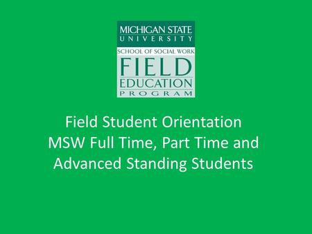 Field Student Orientation MSW Full Time, Part Time and Advanced Standing Students.
