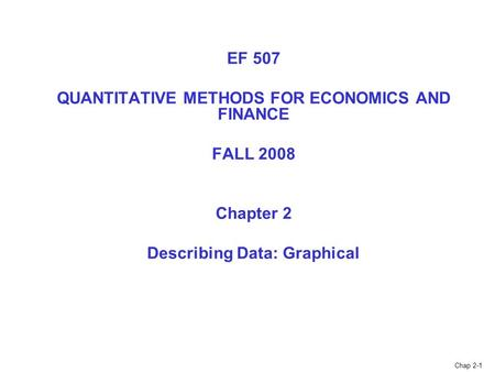 Chap 2-1 EF 507 QUANTITATIVE METHODS FOR ECONOMICS AND FINANCE FALL 2008 Chapter 2 Describing Data: Graphical.