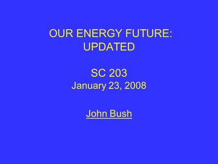 OUR ENERGY FUTURE: UPDATED SC 203 January 23, 2008 John Bush.
