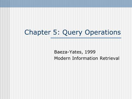 Chapter 5: Query Operations Baeza-Yates, 1999 Modern Information Retrieval.