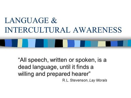 "LANGUAGE & INTERCULTURAL AWARENESS ""All speech, written or spoken, is a dead language, until it finds a willing and prepared hearer"" R.L. Stevenson, Lay."