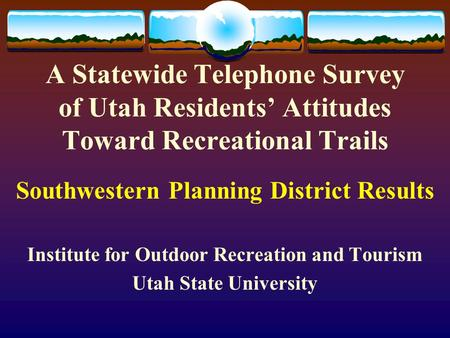 A Statewide Telephone Survey of Utah Residents' Attitudes Toward Recreational Trails Southwestern Planning District Results Institute for Outdoor Recreation.