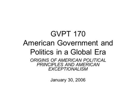 GVPT 170 American Government and Politics in a Global Era ORIGINS OF AMERICAN POLITICAL PRINCIPLES AND AMERICAN EXCEPTIONALISM January 30, 2006.