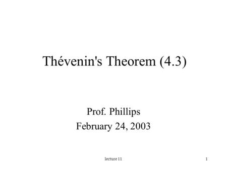 Lecture 111 Thévenin's Theorem (4.3) Prof. Phillips February 24, 2003.