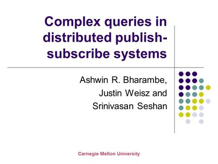 Carnegie Mellon University Complex queries in distributed publish- subscribe systems Ashwin R. Bharambe, Justin Weisz and Srinivasan Seshan.