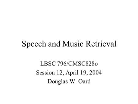 <strong>Speech</strong> and Music Retrieval LBSC 796/CMSC828o Session 12, April 19, 2004 Douglas W. Oard.