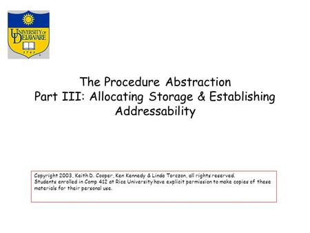 The Procedure Abstraction Part III: Allocating Storage & Establishing Addressability Copyright 2003, Keith D. Cooper, Ken Kennedy & Linda Torczon, all.