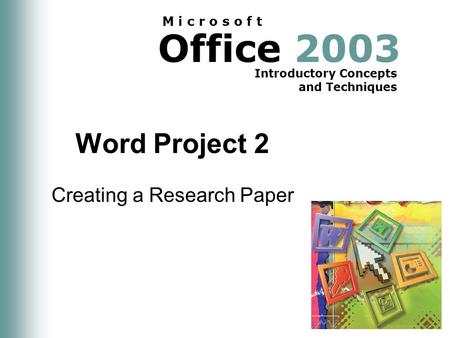 Office 2003 Introductory Concepts and Techniques M i c r o s o f t Word Project 2 Creating a Research Paper.
