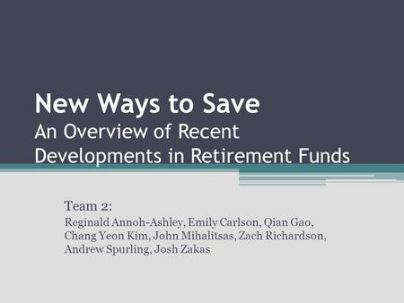 New Ways to Save An Overview of Recent Developments in Retirement Funds Team 2: Reginald Annoh-Ashley, Emily Carlson, Qian Gao, Chang Yeon Kim, John Mihalitsas,