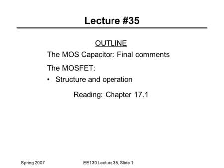 Spring 2007EE130 Lecture 35, Slide 1 Lecture #35 OUTLINE The MOS Capacitor: Final comments The MOSFET: Structure and operation Reading: Chapter 17.1.