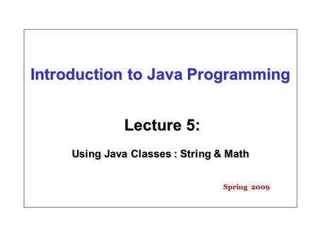 Introduction to Java Programming Lecture 5: Using Java Classes : String & Math Spring 2009.