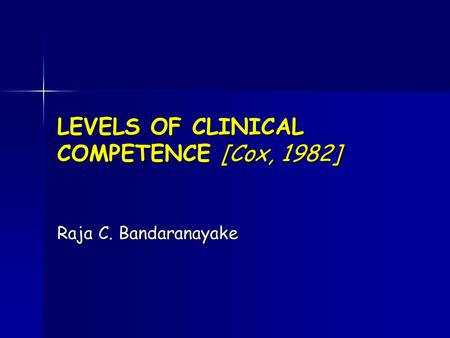 LEVELS OF CLINICAL COMPETENCE [Cox, 1982] Raja C. Bandaranayake.