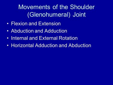 Movements of the Shoulder (Glenohumeral) Joint Flexion and Extension Abduction and Adduction Internal and External Rotation Horizontal Adduction and Abduction.