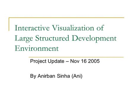 Interactive Visualization of Large Structured Development Environment Project Update – Nov 16 2005 By Anirban Sinha (Ani)