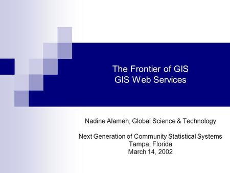 The Frontier of GIS GIS Web Services Nadine Alameh, Global Science & Technology Next Generation of Community Statistical Systems Tampa, Florida March 14,