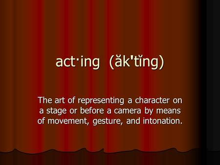 Act·ing (ăk'tĭng) The art of representing a character on a stage or before a camera by means of movement, gesture, and intonation.