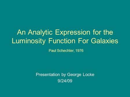 An Analytic Expression for the Luminosity Function For Galaxies Paul Schechter, 1976 Presentation by George Locke 9/24/09.
