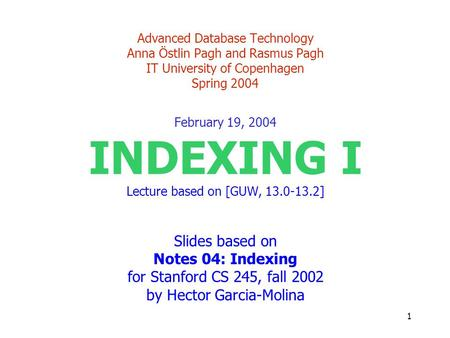 1 Advanced Database Technology Anna Östlin Pagh and Rasmus Pagh IT University of Copenhagen Spring 2004 February 19, 2004 INDEXING I Lecture based on [GUW,