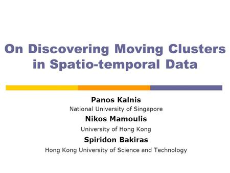On Discovering Moving Clusters in Spatio-temporal Data Panos Kalnis National University of Singapore Nikos Mamoulis University of Hong Kong Spiridon Bakiras.