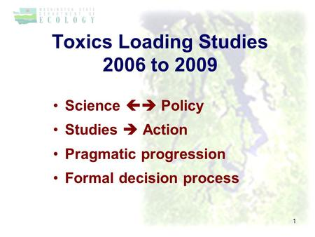Toxics Loading Studies 2006 to 2009 Science  Policy Studies  Action Pragmatic progression Formal decision process 1.