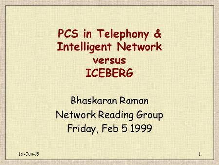 16-Jun-151 PCS in Telephony & Intelligent Network versus ICEBERG Bhaskaran Raman Network Reading Group Friday, Feb 5 1999.