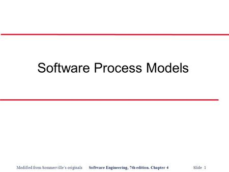 Modified from Sommerville's originalsSoftware Engineering, 7th edition. Chapter 4 Slide 1 Software Process Models.