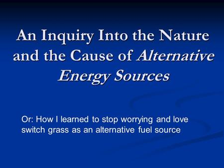 An Inquiry Into the Nature and the Cause of Alternative Energy Sources Or: How I learned to stop worrying and love switch grass as an alternative fuel.