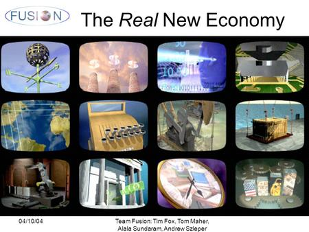04/10/04Team Fusion: Tim Fox, Tom Maher, Alala Sundaram, Andrew Szleper The Real New Economy.