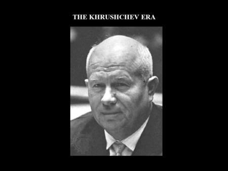 THE KHRUSHCHEV ERA. SUCCESSION AFTER STALIN  No clear successor  Collective leadership: Malenkov, Molotov, Beria  Eventually, NIKITA KRUSHCHEV would.