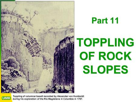 Part 11 TOPPLING OF ROCK SLOPES Toppling of columnar basalt recorded by Alexander von Humboldt during his exploration of the Rio Magdelana in Columbia.