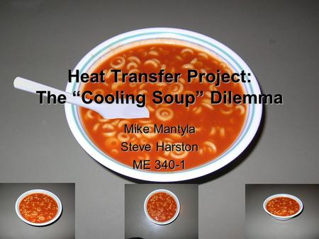 "Heat Transfer Project: The ""Cooling Soup"" Dilemma Mike Mantyla Steve Harston ME 340-1."