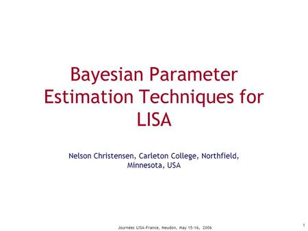 Journées LISA-France, Meudon, May 15-16, 2006 1 Bayesian Parameter Estimation Techniques for LISA Nelson Christensen, Carleton College, Northfield, Minnesota,