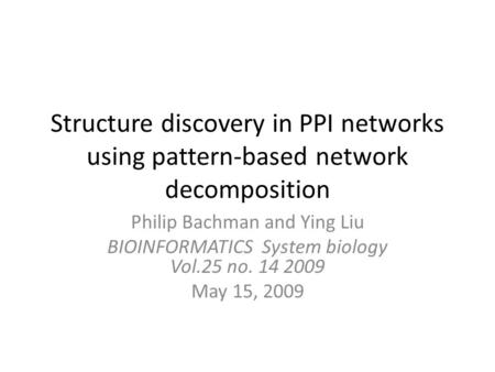 Structure discovery in PPI networks using pattern-based network decomposition Philip Bachman and Ying Liu BIOINFORMATICS System biology Vol.25 no. 14 2009.