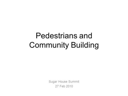 Pedestrians and Community Building Sugar House Summit 27 Feb 2010.