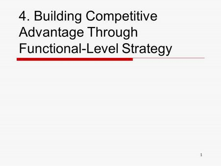 1 4. Building Competitive Advantage Through Functional-Level Strategy.
