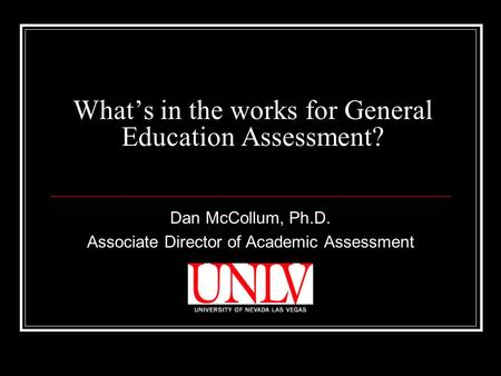 What's in the works for General Education Assessment? Dan McCollum, Ph.D. Associate Director of Academic Assessment.