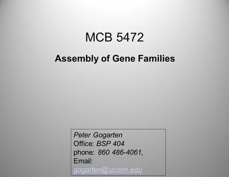 MCB 5472 Assembly of Gene Families Peter Gogarten Office: BSP 404 phone: 860 486-4061,