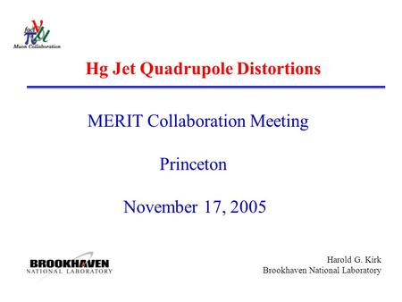 Harold G. Kirk Brookhaven National Laboratory Hg Jet Quadrupole Distortions MERIT Collaboration Meeting Princeton November 17, 2005.