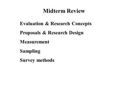 Midterm Review Evaluation & Research Concepts Proposals & Research Design Measurement Sampling Survey methods.