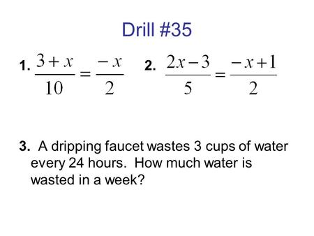 Drill #35 1. 				2. 3. A dripping faucet wastes 3 cups of water every 24 hours. How much water is wasted in a week?