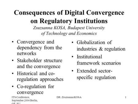 ITS Conference, September 2004 Berlin, GE, EU DR. Zsuzsanna KOSA1 Consequences of Digital Convergence on Regulatory Institutions Zsuzsanna KOSA, Budapest.