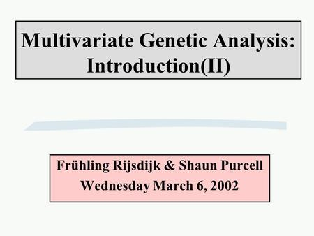 Multivariate Genetic Analysis: Introduction(II) Frühling Rijsdijk & Shaun Purcell Wednesday March 6, 2002.