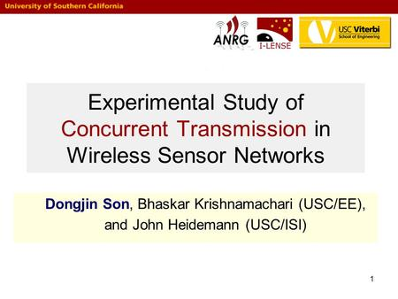 1 Experimental Study of Concurrent Transmission in Wireless Sensor Networks Dongjin Son, Bhaskar Krishnamachari (USC/EE), and John Heidemann (USC/ISI)