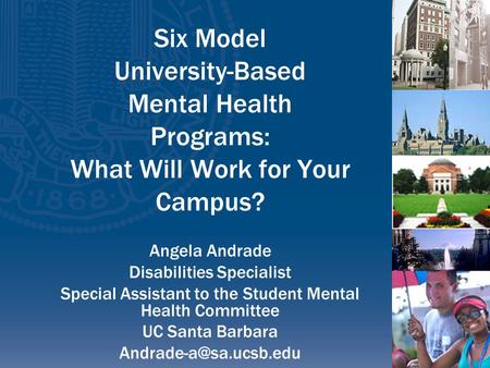 Six Model University-Based Mental Health Programs: What Will Work for Your Campus? Angela Andrade Disabilities Specialist Special Assistant to the Student.