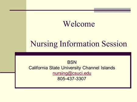 Welcome Nursing Information Session BSN California State University Channel Islands 805-437-3307.
