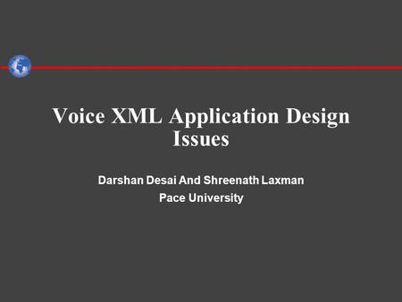 Voice XML Application Design Issues Darshan Desai And Shreenath Laxman Pace University.