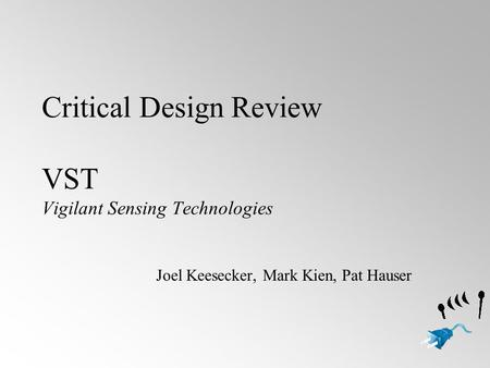 Critical Design Review VST Vigilant Sensing Technologies Joel Keesecker, Mark Kien, Pat Hauser.
