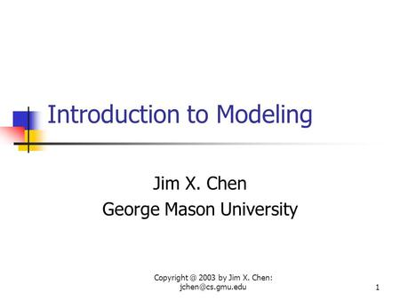 2003 by Jim X. Chen: Introduction to Modeling Jim X. Chen George Mason University.