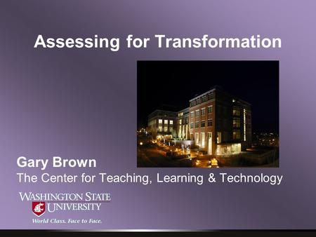 Assessing for Transformation Gary Brown The Center for Teaching, Learning & Technology.