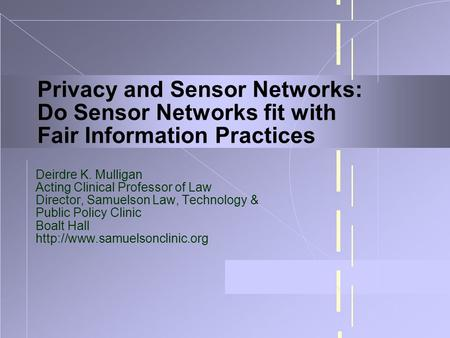 Privacy and Sensor Networks: Do Sensor Networks fit with Fair Information Practices Deirdre K. Mulligan Acting Clinical Professor of Law Director, Samuelson.